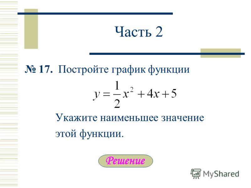 Часть 2 17. Постройте график функции Укажите наименьшее значение этой функции.
