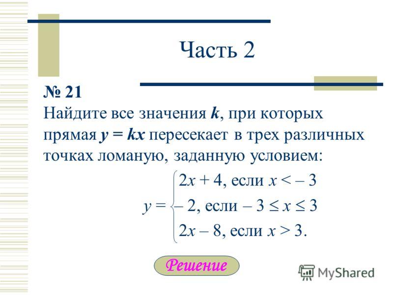 Часть 2 21 Найдите все значения k, при которых прямая y = kx пересекает в трех различных точках ломаную, заданную условием: 2х + 4, если x < – 3 y = – 2, если – 3 x 3 2x – 8, если х > 3.