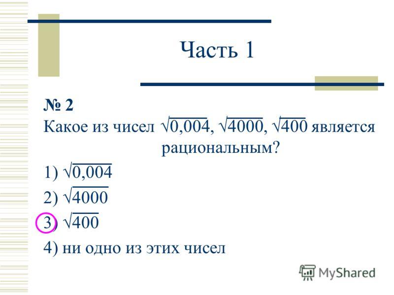 Часть 1 2 Какое из чисел 0,004, 4000, 400 является рациональным? 1) 0,004 2) 4000 3) 400 4) ни одно из этих чисел