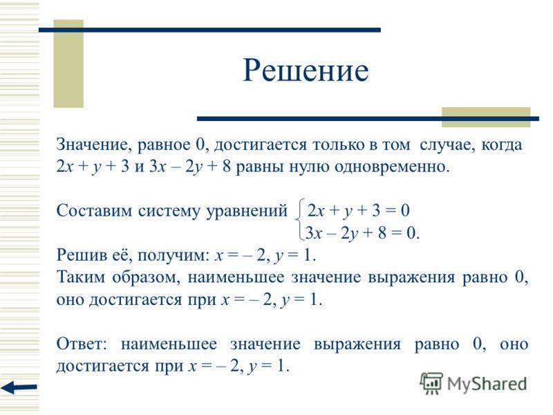 Решение Значение, равное 0, достигается только в том случае, когда 2x + y + 3 и 3x – 2y + 8 равны нулю одновременно. Составим систему уравнений 2x + y + 3 = 0 3x – 2y + 8 = 0. Решив её, получим: х = – 2, у = 1. Таким образом, наименьшее значение выра