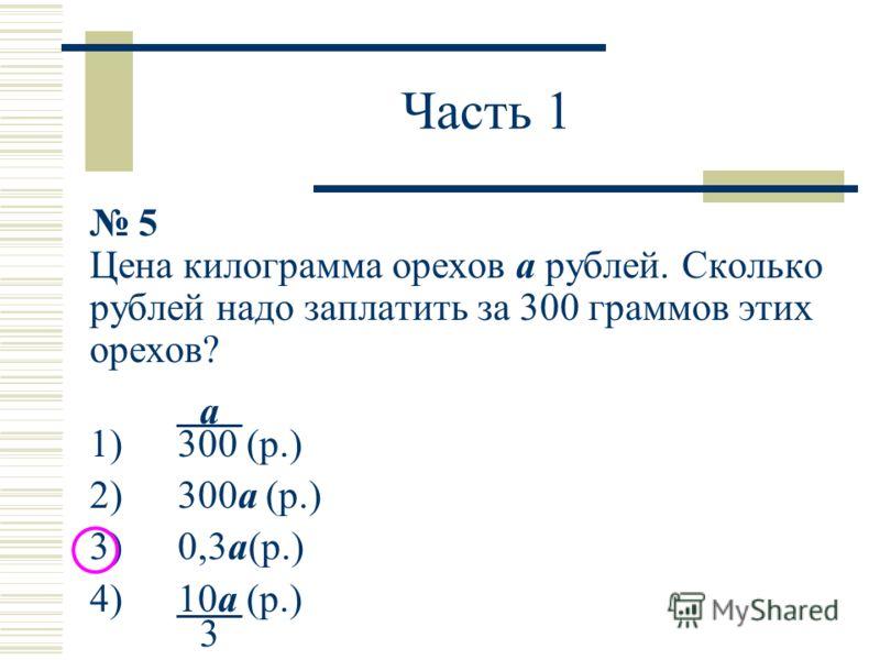 Часть 1 5 Цена килограмма орехов a рублей. Сколько рублей надо заплатить за 300 граммов этих орехов? 1) 300 (р.) 2) 300a (р.) 3) 0,3a(р.) 4) 10a (р.) a 3