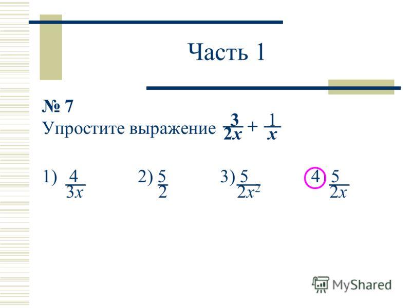 Часть 1 7 Упростите выражение 1)4 2) 5 3) 5 4) 5 13 x + 2x2x 2x22x2 22x2x3x3x