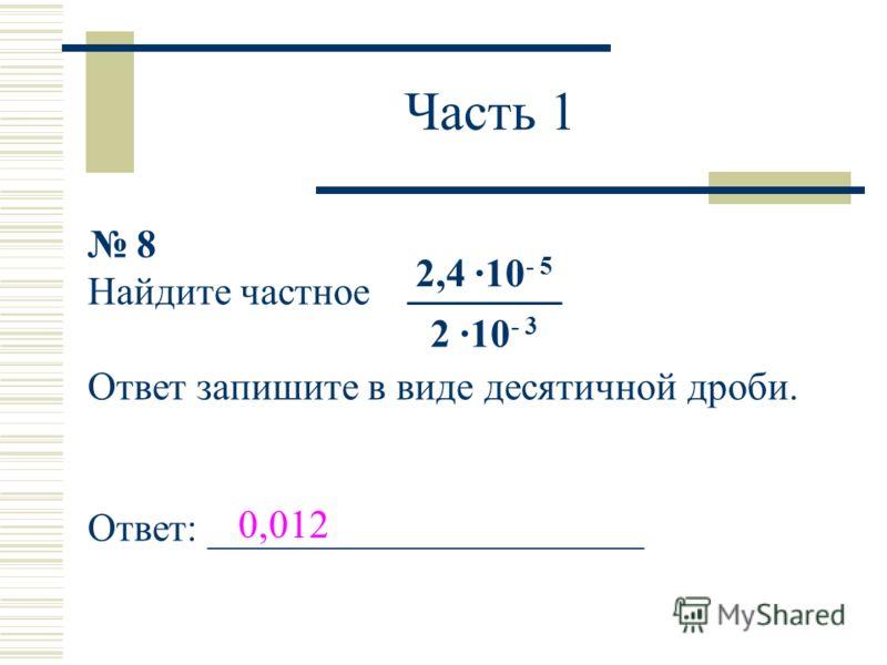Часть 1 8 Найдите частное Ответ запишите в виде десятичной дроби. Ответ: ______________________ 2,4 ·10 - 5 2 ·10 - 3 0,012