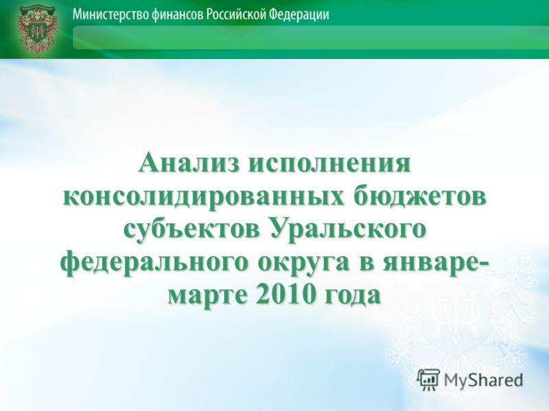 Анализ исполнения консолидированных бюджетов субъектов Уральского федерального округа в январе- марте 2010 года