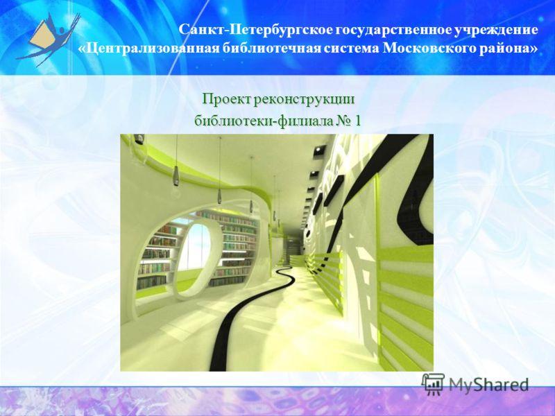 Санкт-Петербургское государственное учреждение «Централизованная библиотечная система Московского района» Проект реконструкции библиотеки-филиала 1