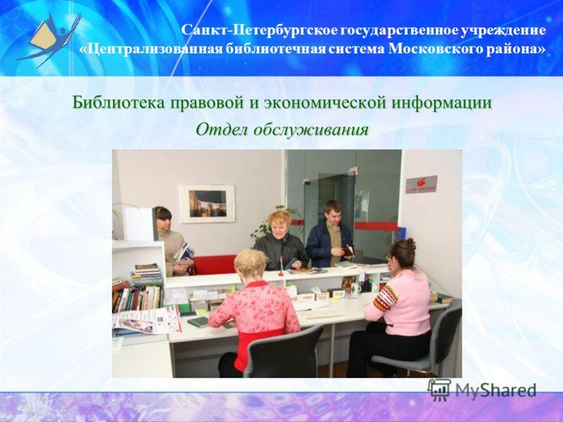 Санкт-Петербургское государственное учреждение «Централизованная библиотечная система Московского района» Библиотека правовой и экономической информации Отдел обслуживания