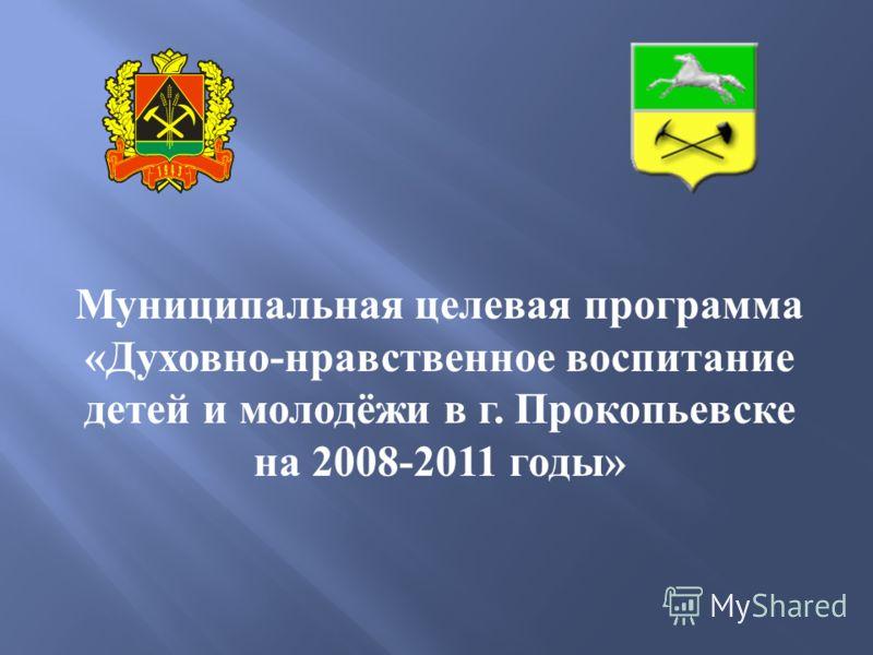 Муниципальная целевая программа « Духовно - нравственное воспитание детей и молодёжи в г. Прокопьевске на 2008-2011 годы »