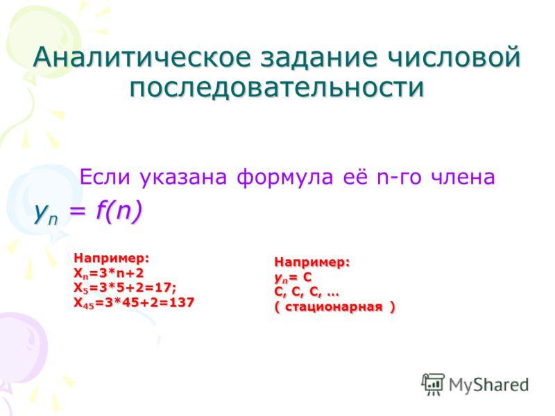 Аналитическое задание числовой последовательности Если указана формула её n-го члена у n = f(n) Например: Х n =3*n+2 X 5 =3*5+2=17; Х 45 =3*45+2=137 Например: у n = С С, С, С, … ( стационарная )