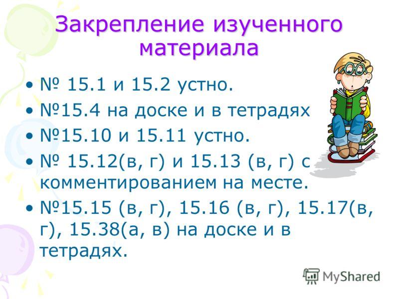 Закрепление изученного материала 15.1 и 15.2 устно. 15.4 на доске и в тетрадях. 15.10 и 15.11 устно. 15.12(в, г) и 15.13 (в, г) с комментированием на месте. 15.15 (в, г), 15.16 (в, г), 15.17(в, г), 15.38(а, в) на доске и в тетрадях.
