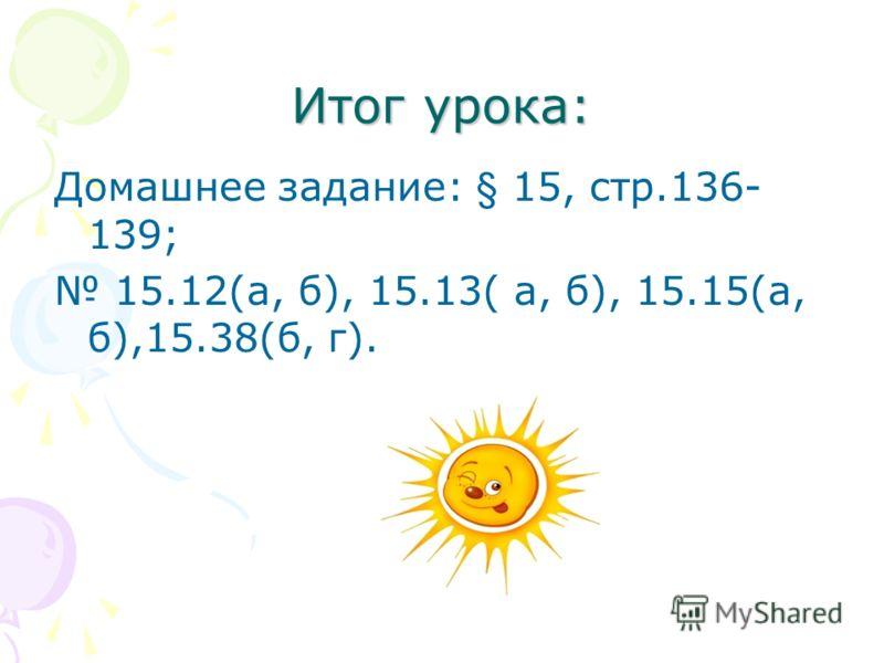 Итог урока: Домашнее задание: § 15, стр.136- 139; 15.12(а, б), 15.13( а, б), 15.15(а, б),15.38(б, г).