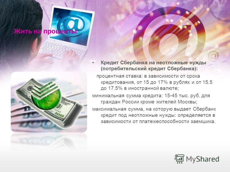 Жить на проценты Кредит Сбербанка на неотложные нужды (потребительский кредит Сбербанка): процентная ставка: в зависимости от срока кредитования, от 15 до 17% в рублях и от 15.5 до 17.5% в иностранной валюте; минимальная сумма кредита: 15-45 тыс. руб