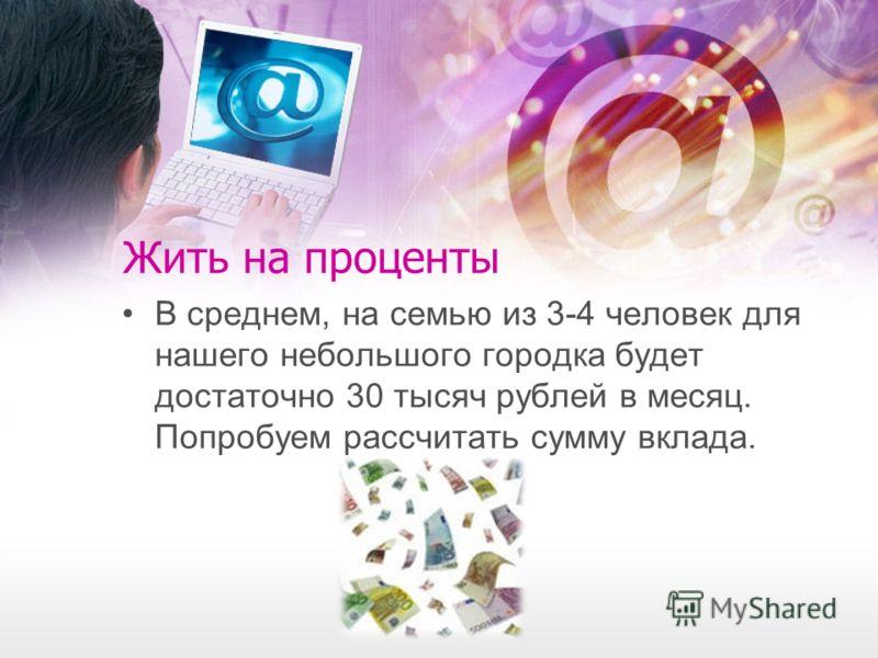 Жить на проценты В среднем, на семью из 3-4 человек для нашего небольшого городка будет достаточно 30 тысяч рублей в месяц. Попробуем рассчитать сумму вклада.