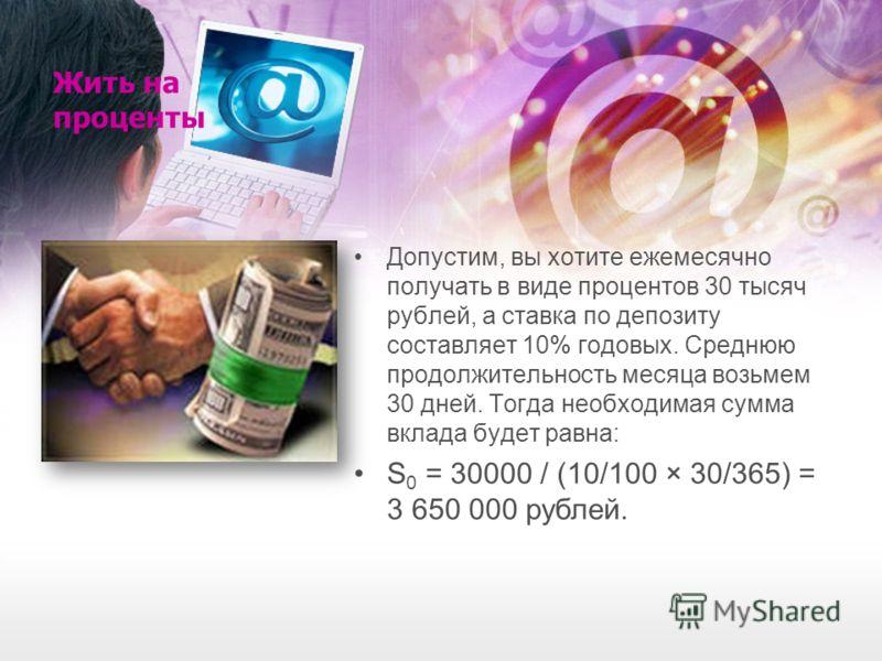 Жить на проценты Допустим, вы хотите ежемесячно получать в виде процентов 30 тысяч рублей, а ставка по депозиту составляет 10% годовых. Среднюю продолжительность месяца возьмем 30 дней. Тогда необходимая сумма вклада будет равна: S 0 = 30000 / (10/10