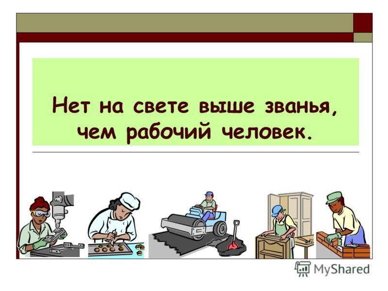 Нет на свете выше званья, чем рабочий человек.