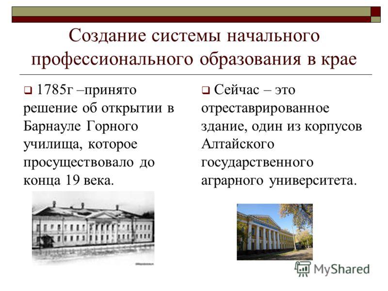 Создание системы начального профессионального образования в крае 1785г –принято решение об открытии в Барнауле Горного училища, которое просуществовало до конца 19 века. Сейчас – это отреставрированное здание, один из корпусов Алтайского государствен