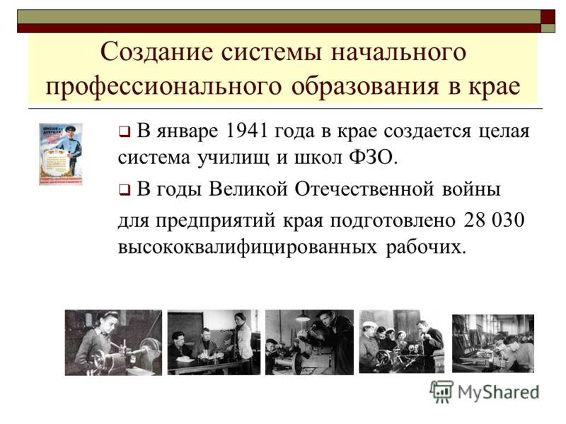 Создание системы начального профессионального образования в крае В январе 1941 года в крае создается целая система училищ и школ ФЗО. В годы Великой Отечественной войны для предприятий края подготовлено 28 030 высококвалифицированных рабочих.