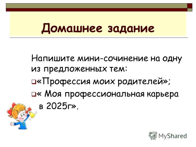 Домашнее задание Напишите мини-сочинение на одну из предложенных тем: «Профессия моих родителей»; « Моя профессиональная карьера в 2025г».