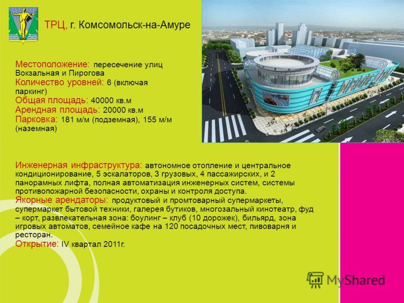 ТРЦ, г. Комсомольск-на-Амуре Инженерная инфраструктура: автономное отопление и центральное кондиционирование, 5 эскалаторов, 3 грузовых, 4 пассажирских, и 2 панорамных лифта, полная автоматизация инженерных систем, системы противопожарной безопасност