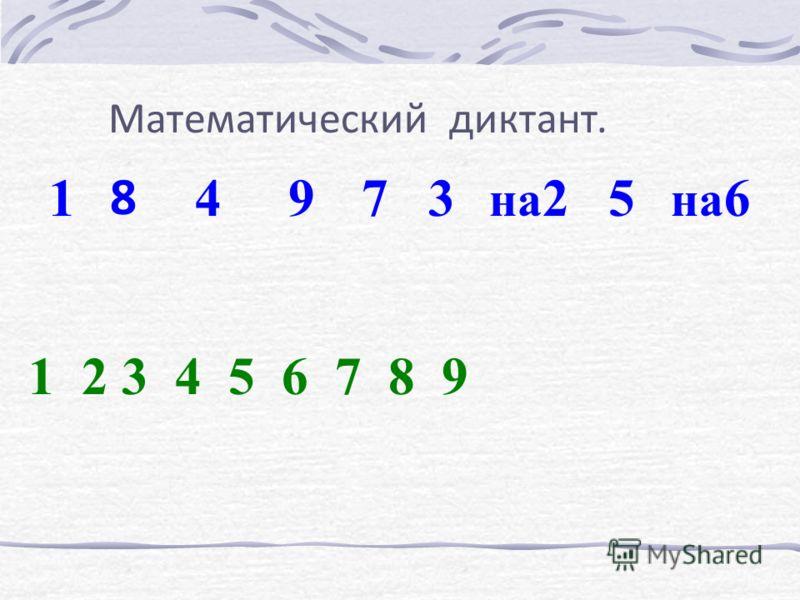 Математический диктант. 1 8 497 1 2 3 4 5 6 7 8 9 3 на 25 на 6