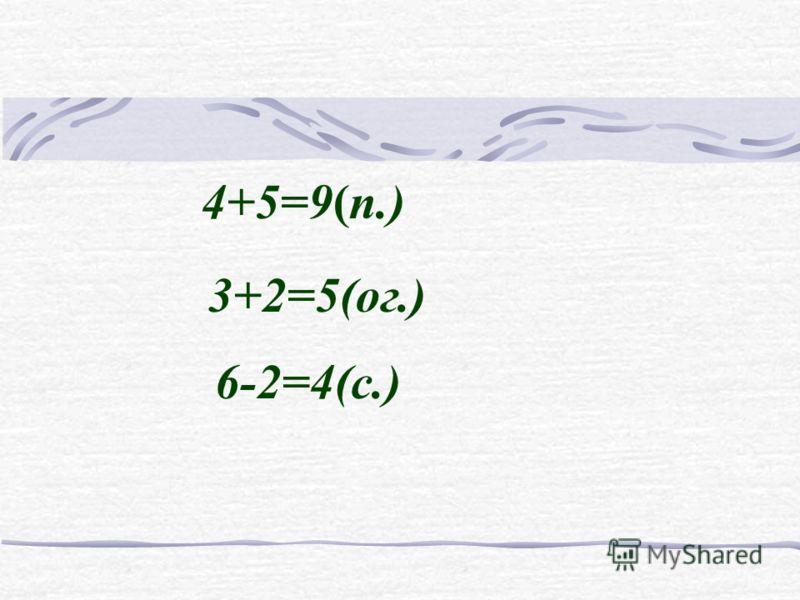 4+5=9(п.) 3+2=5(ог.) 6-2=4(с.)