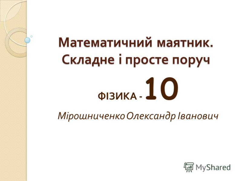 Математичний маятник. Складне і просте поруч ФІЗИКА - 10 Мірошниченко Олександр Іванович