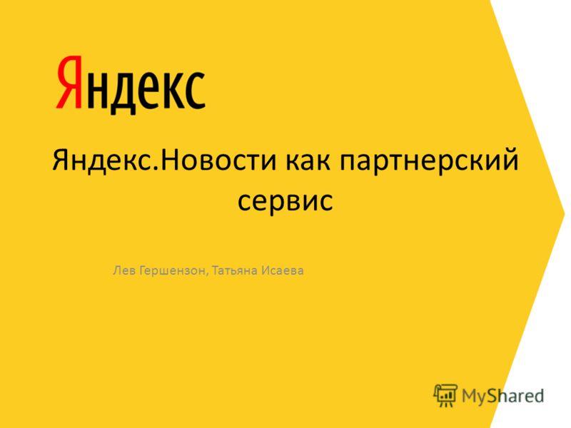 Яндекс.Новости как партнерский сервис Лев Гершензон, Татьяна Исаева