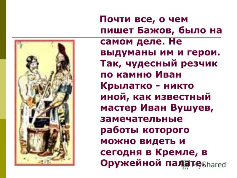 Почти все, о чем пишет Бажов, было на самом деле. Не выдуманы им и герои. Так, чудесный резчик по камню Иван Крылатко - никто иной, как известный мастер Иван Вушуев, замечательные работы которого можно видеть и сегодня в Кремле, в Оружейной палате.