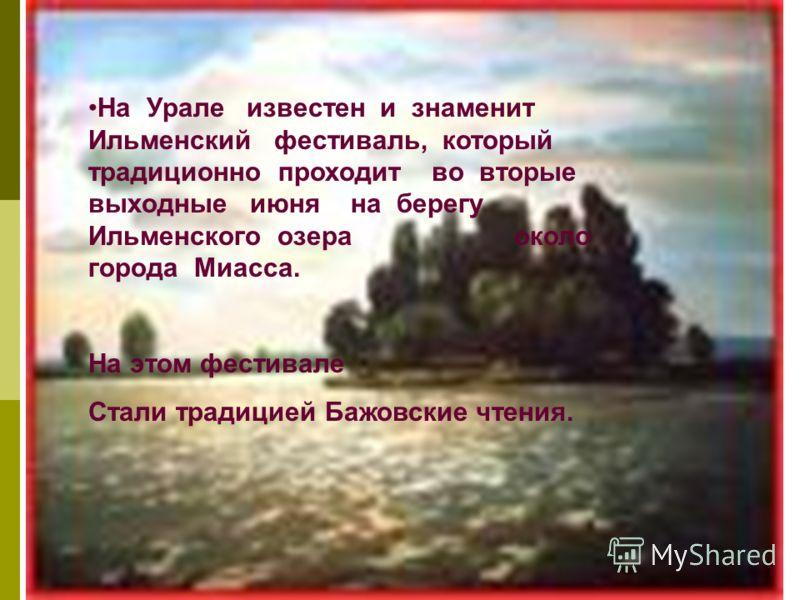 На Урале известен и знаменит Ильменский фестиваль, который традиционно проходит во вторые выходные июня на берегу Ильменского озера около города Миасса. На этом фестивале Стали традицией Бажовские чтения.