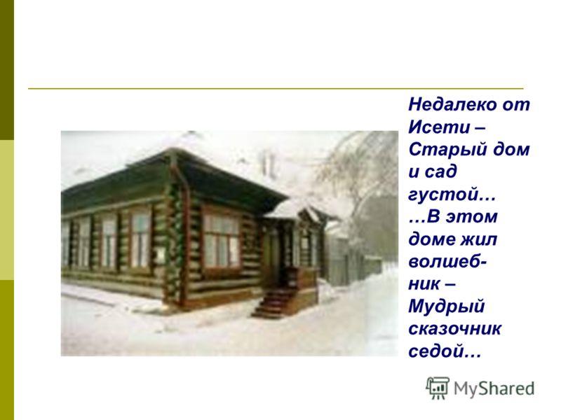 Недалеко от Исети – Старый дом и сад густой… …В этом доме жил волшеб- ник – Мудрый сказочник седой…