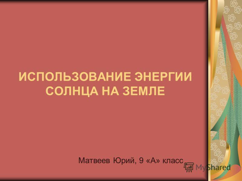 ИСПОЛЬЗОВАНИЕ ЭНЕРГИИ СОЛНЦА НА ЗЕМЛЕ Матвеев Юрий, 9 «А» класс