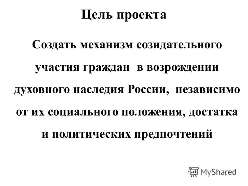 3 Цель проекта Создать механизм созидательного участия граждан в возрождении духовного наследия России, независимо от их социального положения, достатка и политических предпочтений