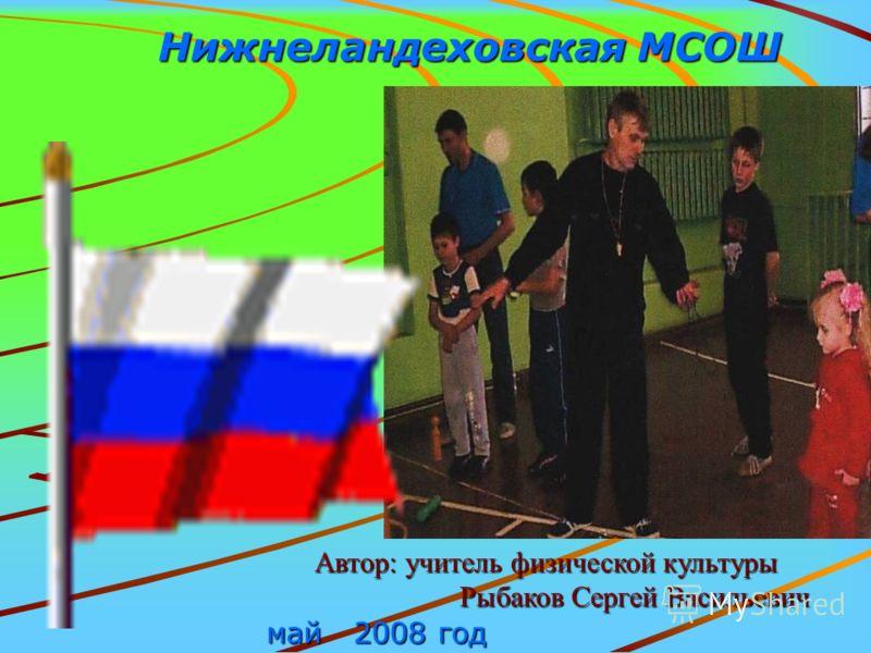 Нижнеландеховская МСОШ май 2008 год Автор: учитель физической культуры Рыбаков Сергей Васильевич