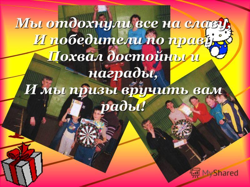 Мы отдохнули все на славу, И победители по праву Похвал достойны и награды, И мы призы вручить вам рады!