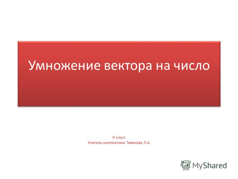 Умножение вектора на число 9 класс Учитель математики Тивякова Л.А.