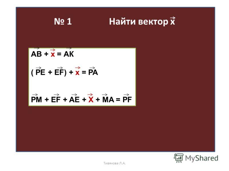 1 Найти вектор х АВ + х = АК ( PE + EF) + x = PA PM + EF + AE + X + MA = PF Тивякова Л.А.
