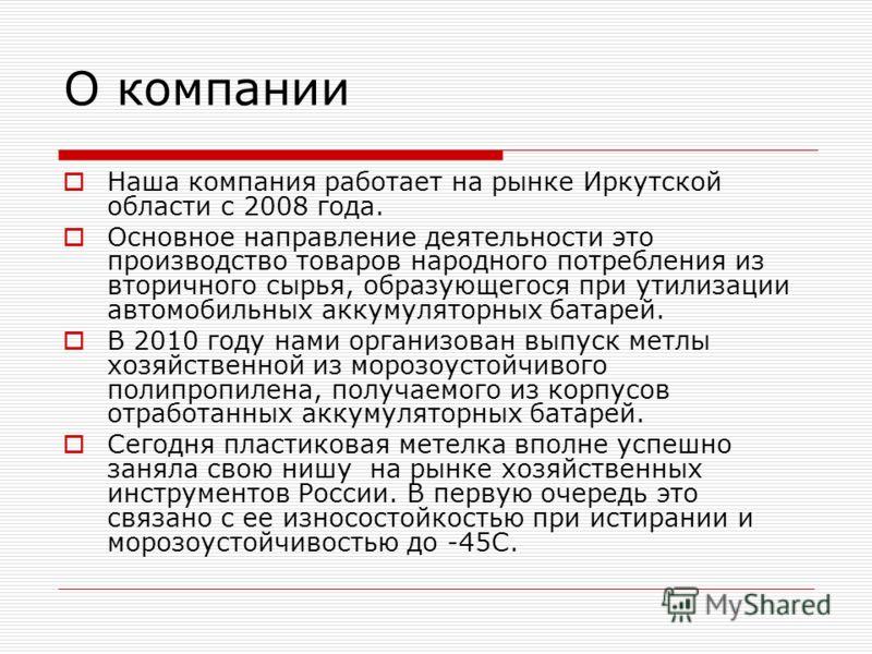 О компании Наша компания работает на рынке Иркутской области с 2008 года. Основное направление деятельности это производство товаров народного потребления из вторичного сырья, образующегося при утилизации автомобильных аккумуляторных батарей. В 2010