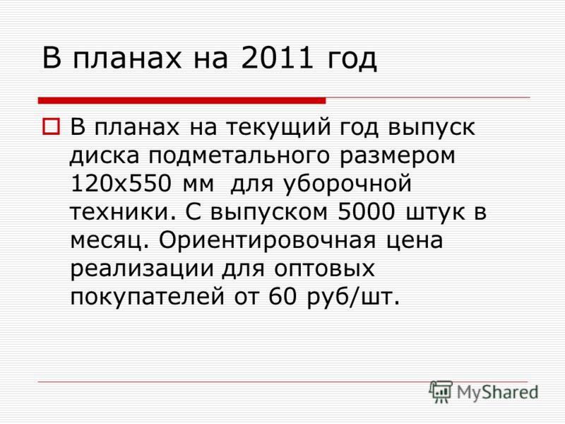 В планах на 2011 год В планах на текущий год выпуск диска подметального размером 120х550 мм для уборочной техники. С выпуском 5000 штук в месяц. Ориентировочная цена реализации для оптовых покупателей от 60 руб/шт.