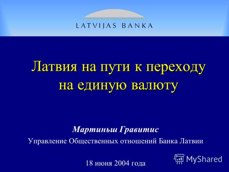 Лaтвия на пути к переходу на единую валюту Мартиньш Гравитис Управление Общественных отношений Банка Латвии 18 июня 2004 года