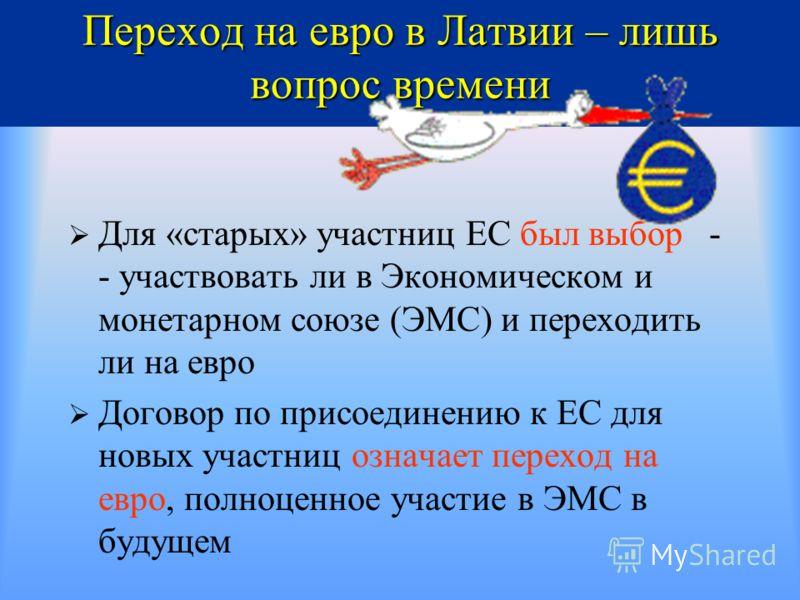 Переход на евро в Латвии – лишь вопрос времени Для «старых» участниц ЕС был выбор - - участвовать ли в Экономическом и монетарном союзе (ЭМС) и переходить ли на евро Договор по присоединению к ЕС для новых участниц означает переход на евро, полноценн