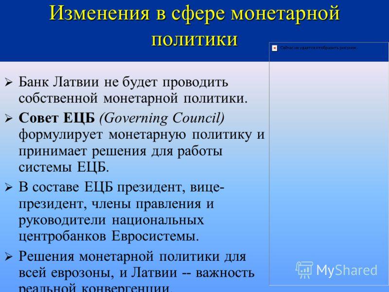 Изменения в сфере монетарной политики Банк Латвии не будет проводить собственной монетарной политики. Совет ЕЦБ (Governing Council) формулирует монетарную политику и принимает решения для работы системы ЕЦБ. В составе ЕЦБ президент, вице- президент,