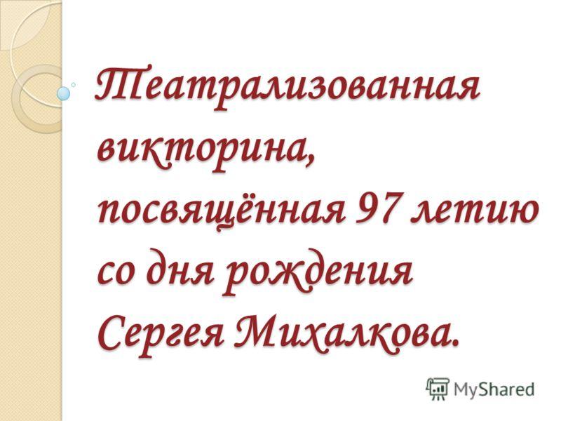Театрализованная викторина, посвящённая 97 летию со дня рождения Сергея Михалкова.