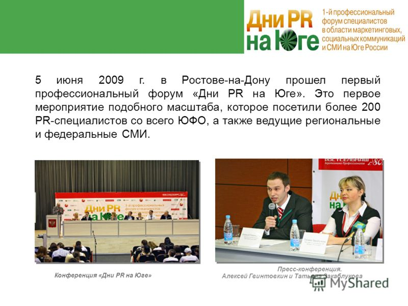 Дни PR на Юге Дни PR на Юге 5 июня 2009 г. в Ростове-на-Дону прошел первый профессиональный форум «Дни PR на Юге». Это первое мероприятие подобного масштаба, которое посетили более 200 PR-специалистов со всего ЮФО, а также ведущие региональные и феде