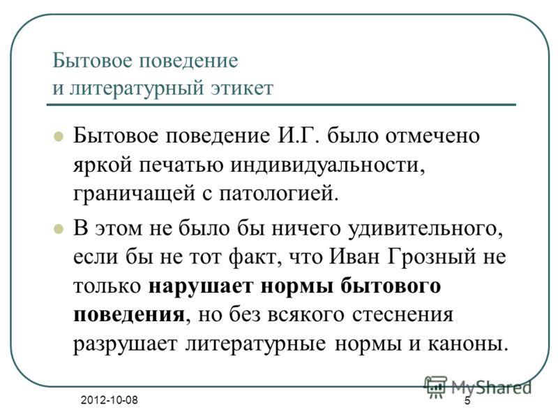 2012-08-21 5 Бытовое поведение и литературный этикет Бытовое поведение И.Г. было отмечено яркой печатью индивидуальности, граничащей с патологией. В этом не было бы ничего удивительного, если бы не тот факт, что Иван Грозный не только нарушает нормы