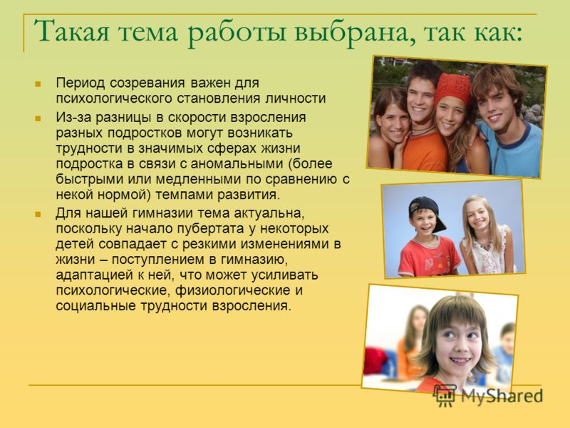 Такая тема работы выбрана, так как: Период созревания важен для психологического становления личности Из-за разницы в скорости взросления разных подростков могут возникать трудности в значимых сферах жизни подростка в связи с аномальными (более быстр