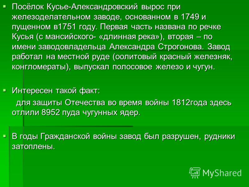 Посёлок Кусье-Александровский вырос при железоделательном заводе, основанном в 1749 и пущенном в1751 году. Первая часть названа по речке Кусья (с мансийского- «длинная река»), вторая – по имени заводовладельца Александра Строгонова. Завод работал на