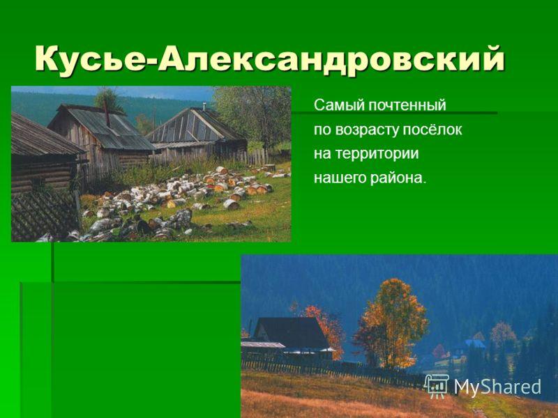 Кусье-Александровский Самый почтенный по возрасту посёлок на территории нашего района.
