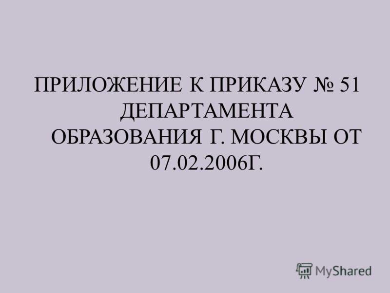 ПРИЛОЖЕНИЕ К ПРИКАЗУ 51 ДЕПАРТАМЕНТА ОБРАЗОВАНИЯ Г. МОСКВЫ ОТ 07.02.2006 Г.