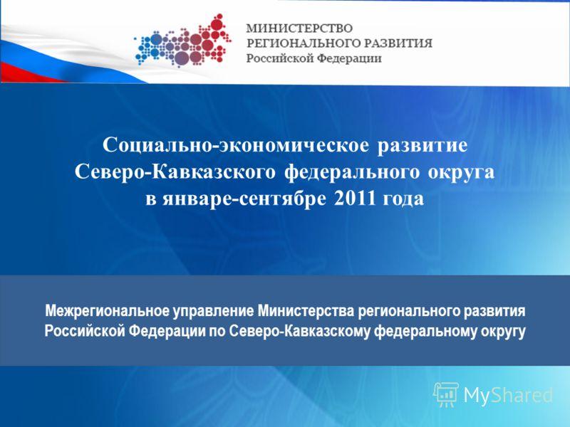 Межрегиональное управление Министерства регионального развития Российской Федерации по Северо-Кавказскому федеральному округу Социально-экономическое развитие Северо-Кавказского федерального округа в январе-сентябре 2011 года