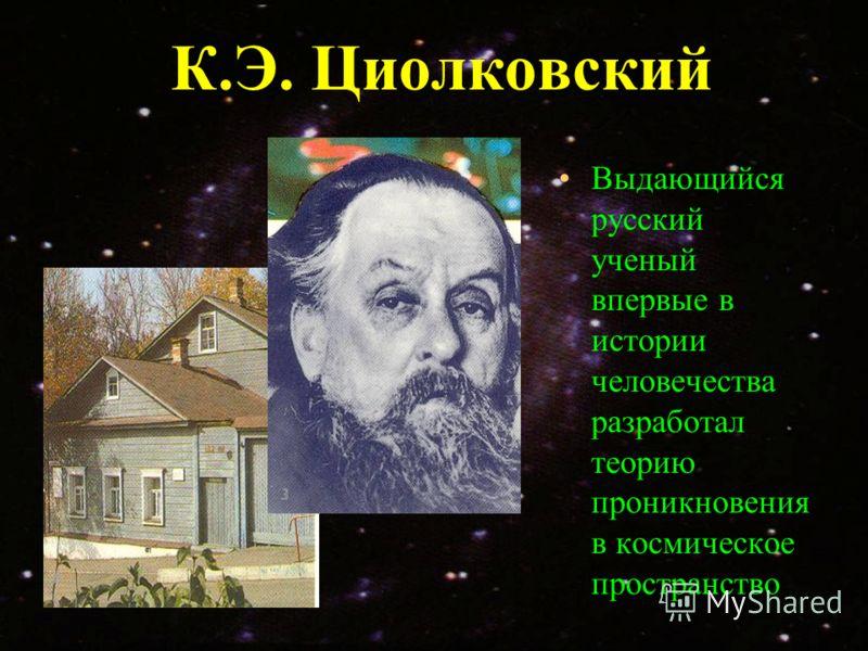 К.Э. Циолковский Выдающийся русский ученый впервые в истории человечества разработал теорию проникновения в космическое пространство