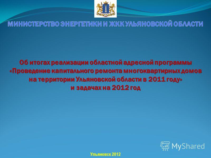Об итогах реализации областной адресной программы «Проведение капитального ремонта многоквартирных домов на территории Ульяновской области в 2011 году» и задачах на 2012 год Ульяновск 2012